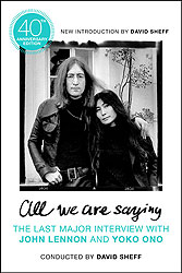 All We Are Saying: The Last Major Interview with John Lennon and Yoko Ono (40th Anniversary Edition)